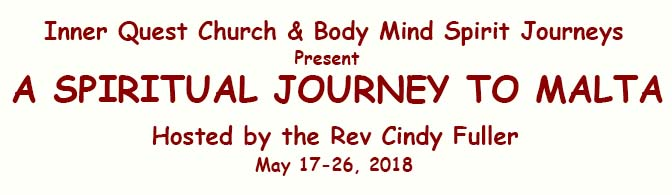Inner Quest Church & Body Mind Spirit Journeys present A SPIRITUAL JOURNEY TO MALTA Hosted by the Rev Cindy Fuller May 17-26, 2018